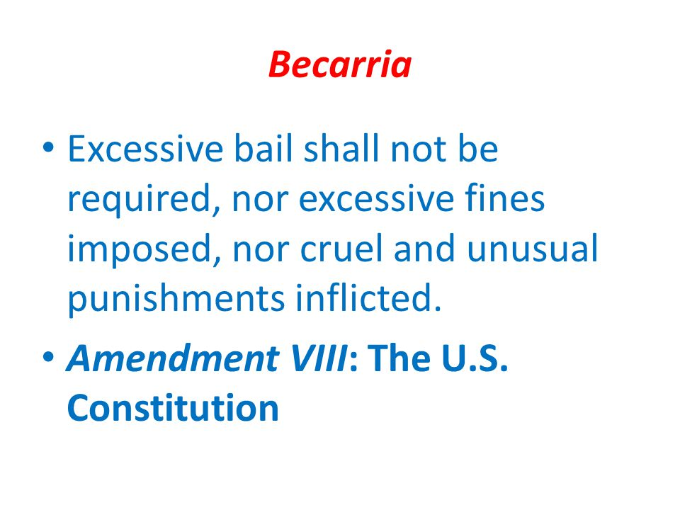 Becarria Excessive bail shall not be required, nor excessive fines imposed, nor cruel and unusual punishments inflicted.