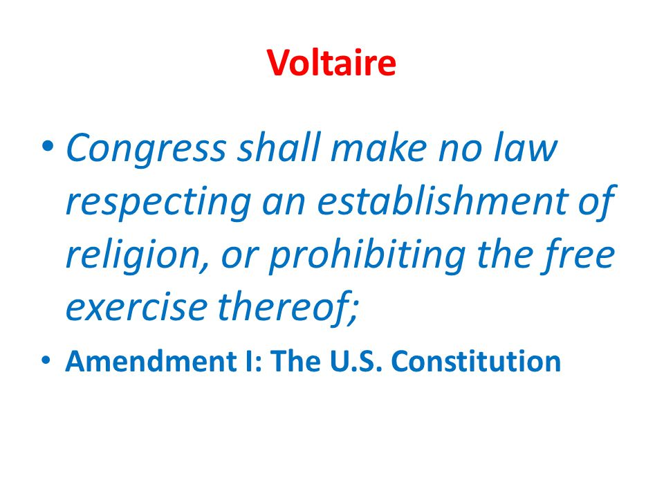 Voltaire Congress shall make no law respecting an establishment of religion, or prohibiting the free exercise thereof;