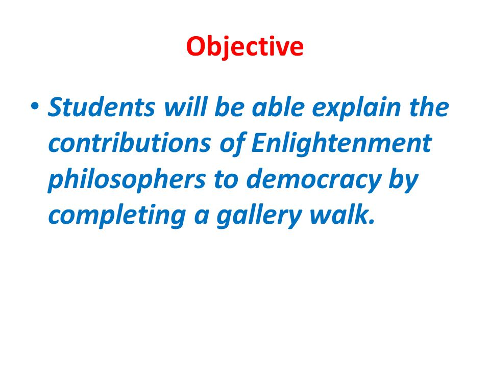 Objective Students will be able explain the contributions of Enlightenment philosophers to democracy by completing a gallery walk.