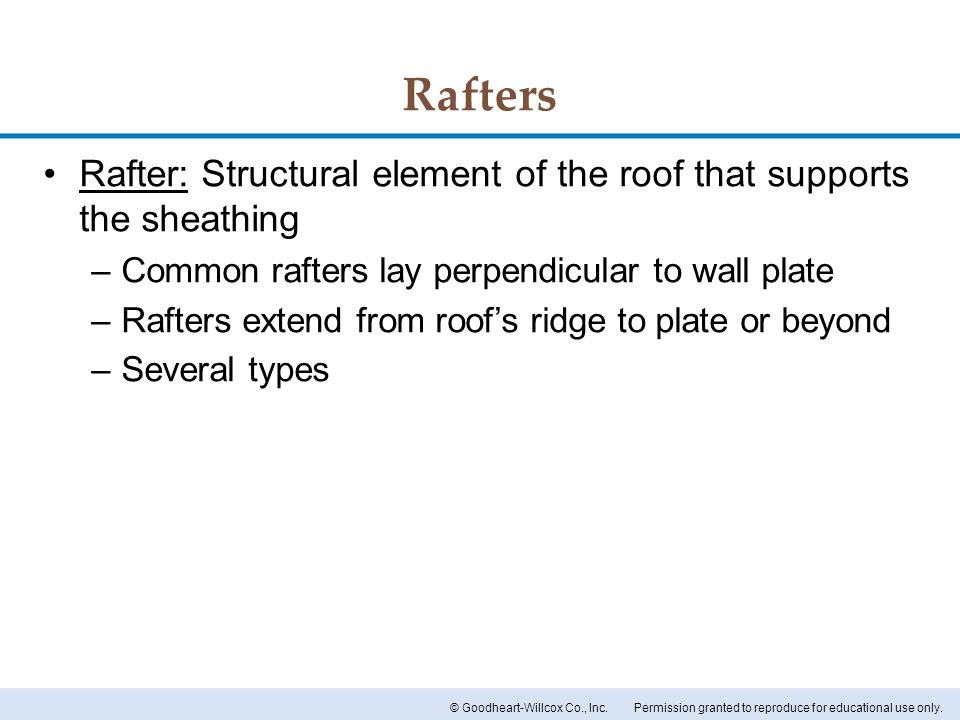 Rafters Rafter: Structural element of the roof that supports the sheathing. Common rafters lay perpendicular to wall plate.