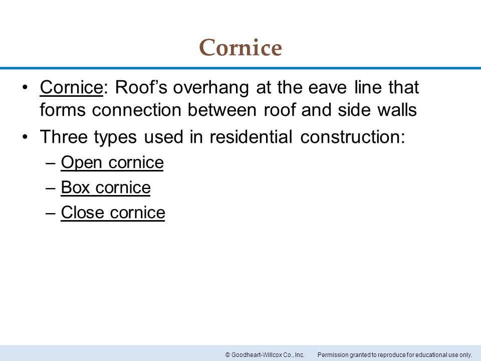 Cornice Cornice: Roof's overhang at the eave line that forms connection between roof and side walls.