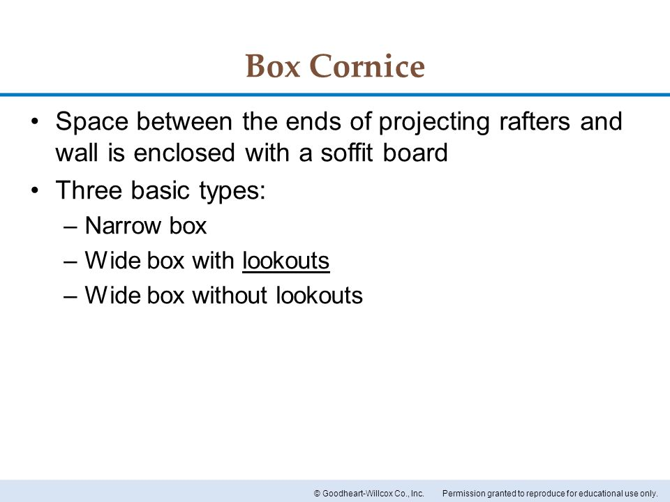 Box Cornice Space between the ends of projecting rafters and wall is enclosed with a soffit board. Three basic types: