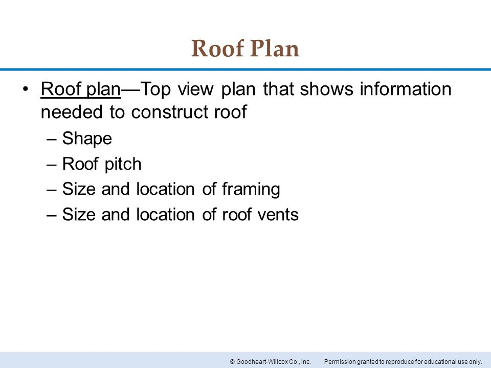 Roof Plan Roof plan—Top view plan that shows information needed to construct roof. Shape. Roof pitch.