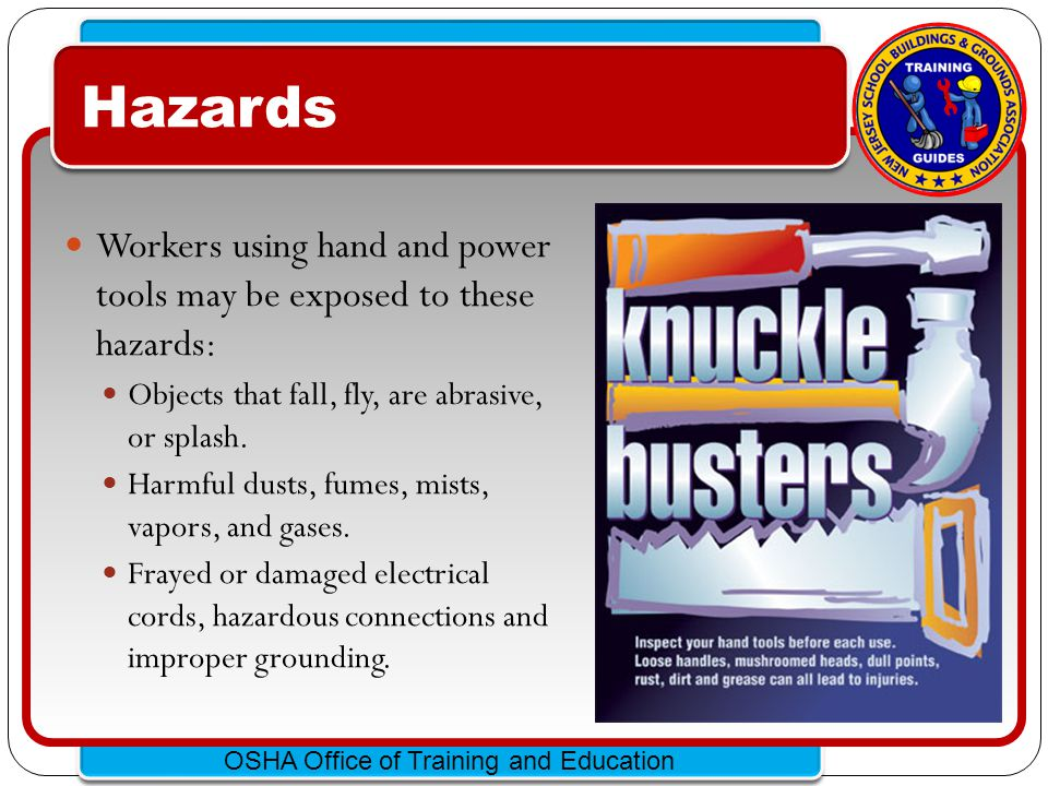 Hazards Workers using hand and power tools may be exposed to these hazards: Objects that fall, fly, are abrasive, or splash.
