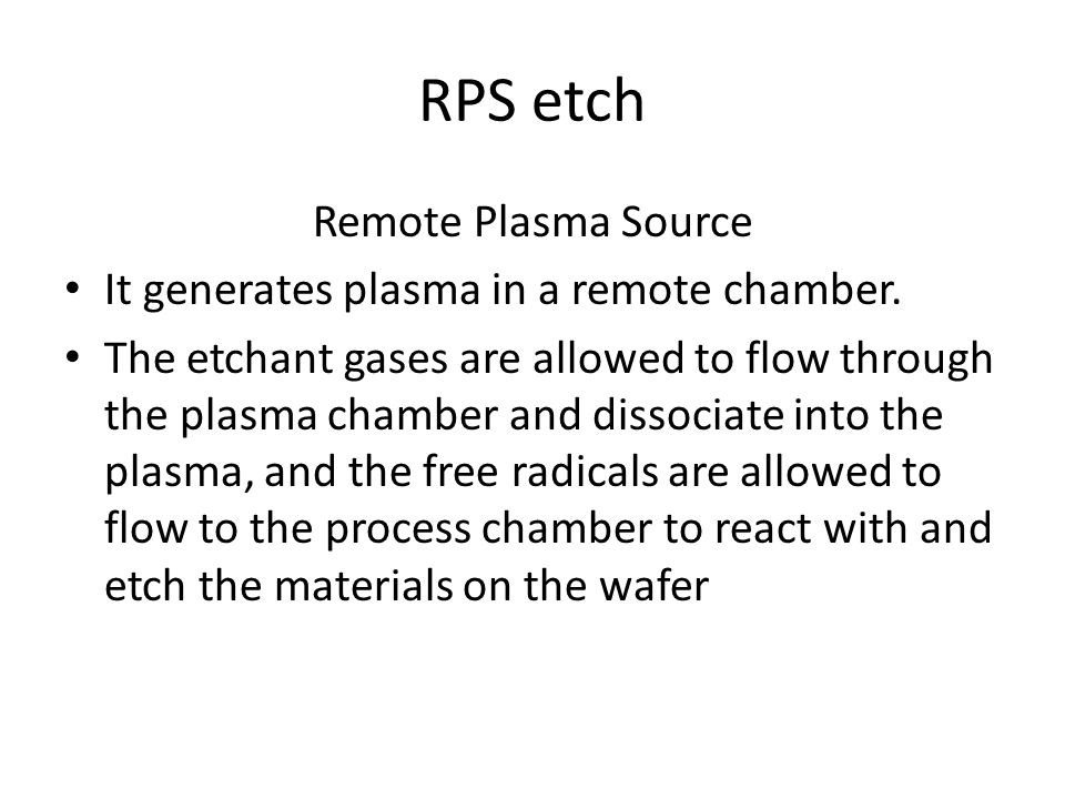 RPS etch Remote Plasma Source It generates plasma in a remote chamber.