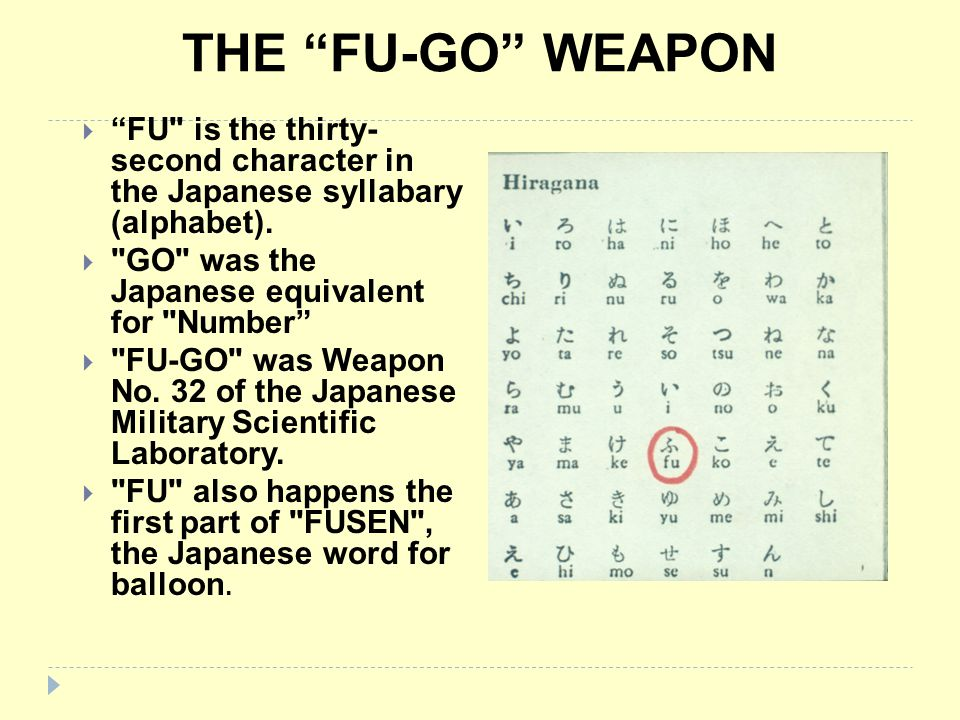 THE FU-GO WEAPON FU is the thirty- second character in the Japanese syllabary (alphabet). GO was the Japanese equivalent for Number