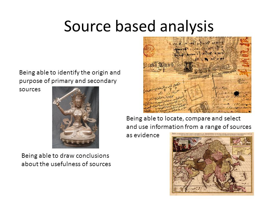 Source based analysis Being able to identify the origin and purpose of primary and secondary sources.