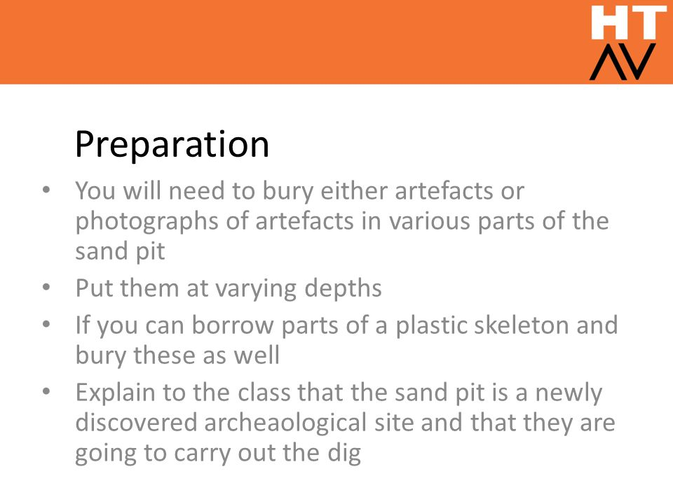 Preparation You will need to bury either artefacts or photographs of artefacts in various parts of the sand pit.