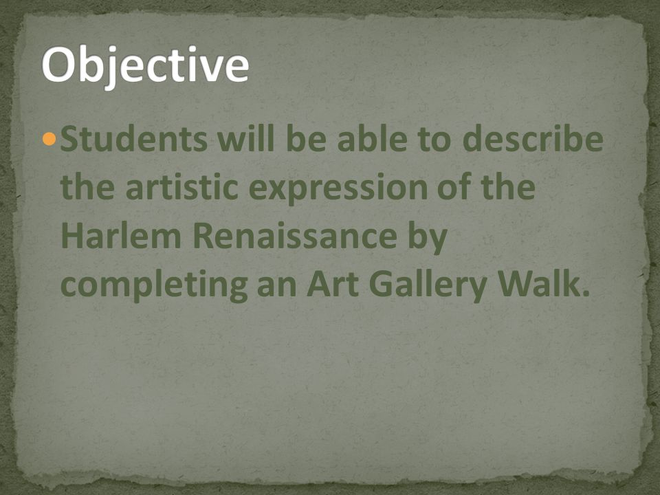 Objective Students will be able to describe the artistic expression of the Harlem Renaissance by completing an Art Gallery Walk.