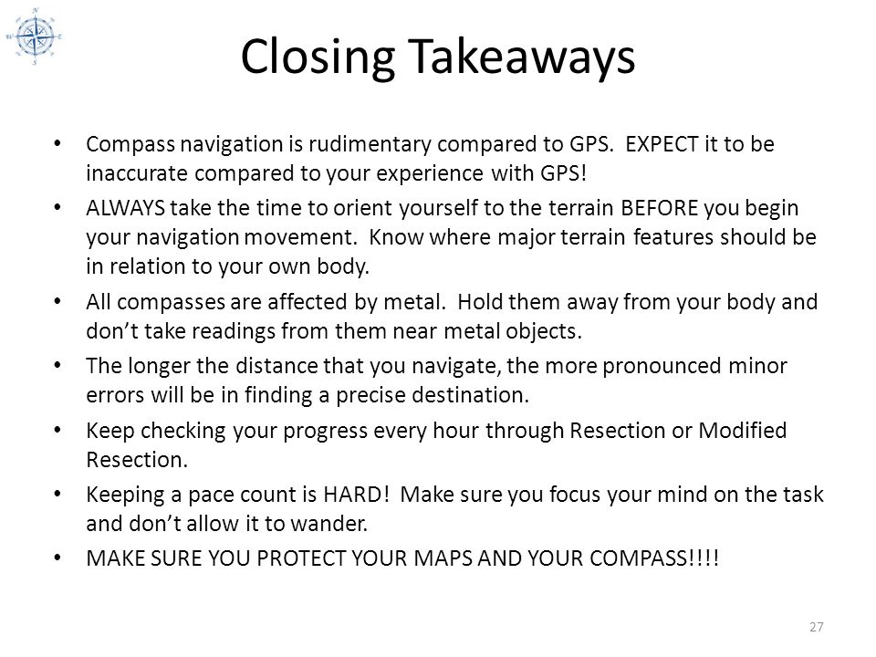 Closing Takeaways Compass navigation is rudimentary compared to GPS. EXPECT it to be inaccurate compared to your experience with GPS!