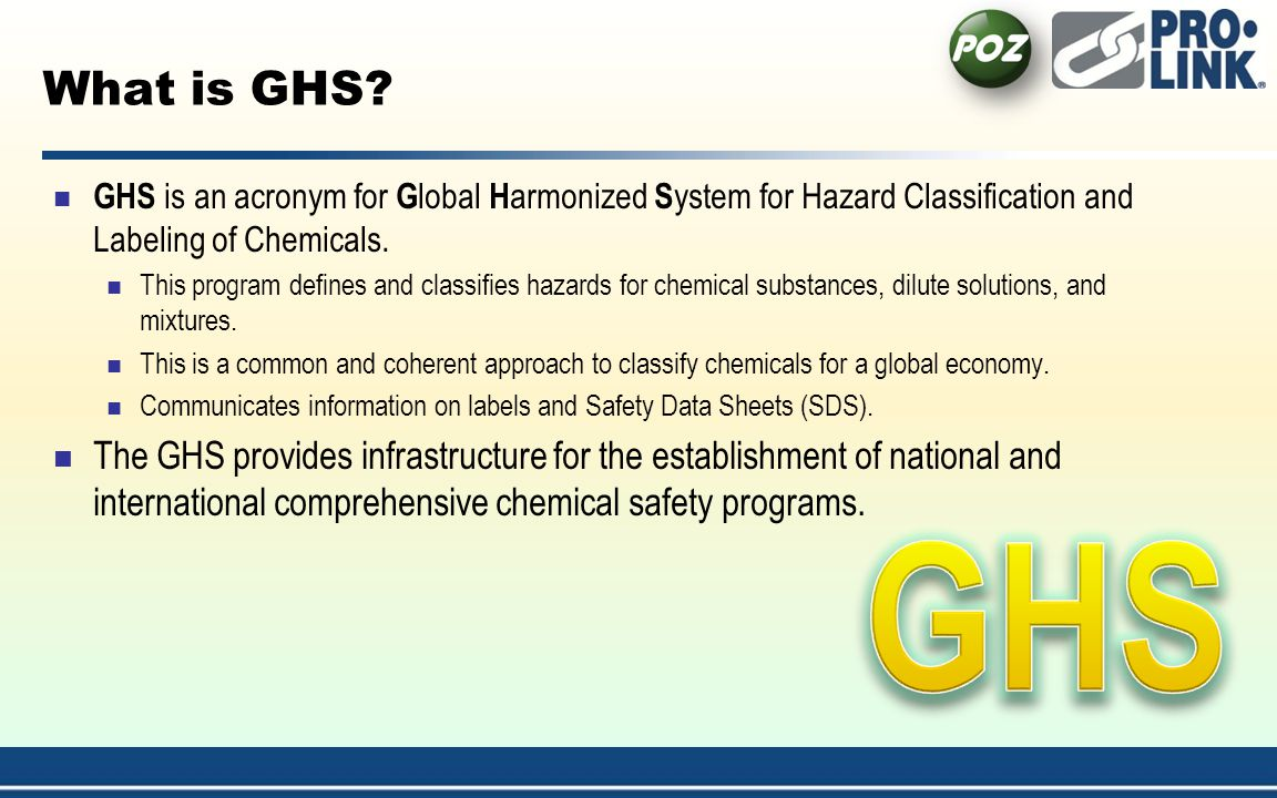 4/1/2017 1:54:21 AM What is GHS GHS is an acronym for Global Harmonized System for Hazard Classification and Labeling of Chemicals.