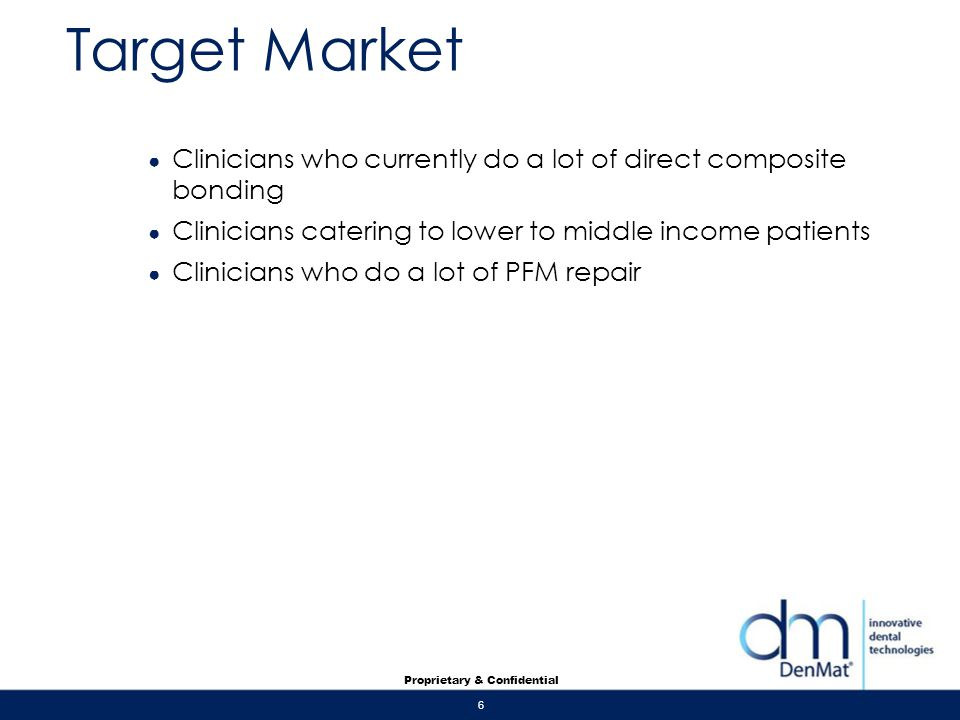 Target Market Clinicians who currently do a lot of direct composite bonding. Clinicians catering to lower to middle income patients.