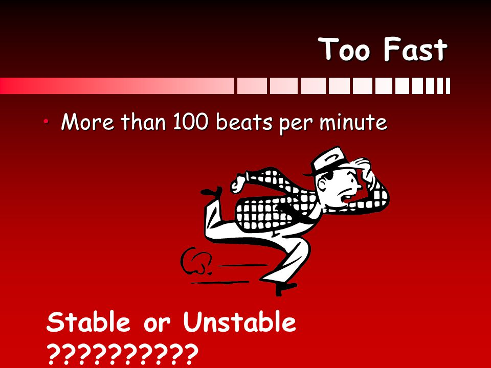 Too Fast More than 100 beats per minute Stable or Unstable