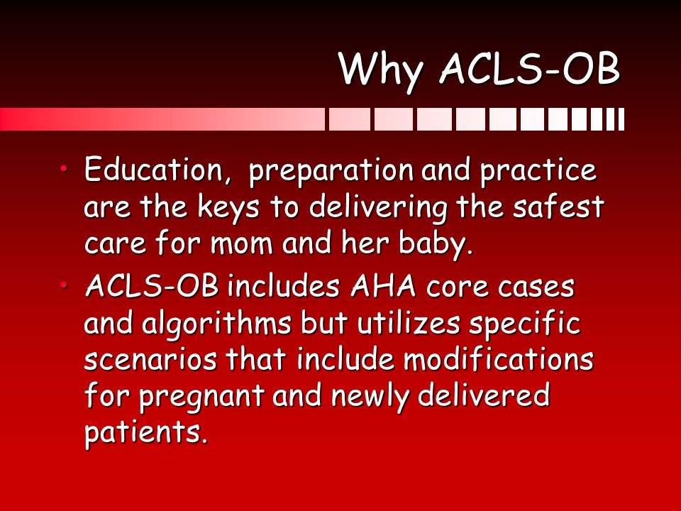 Why ACLS-OB Education, preparation and practice are the keys to delivering the safest care for mom and her baby.