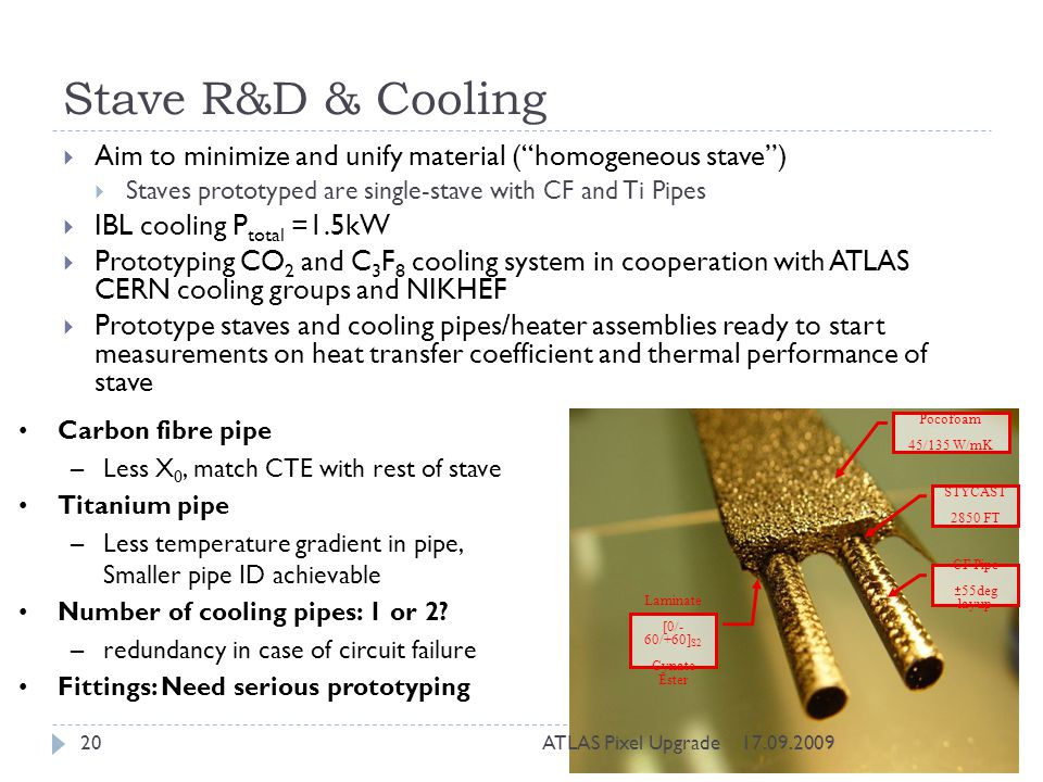 Stave R&D & Cooling Aim to minimize and unify material ( homogeneous stave ) Staves prototyped are single-stave with CF and Ti Pipes.