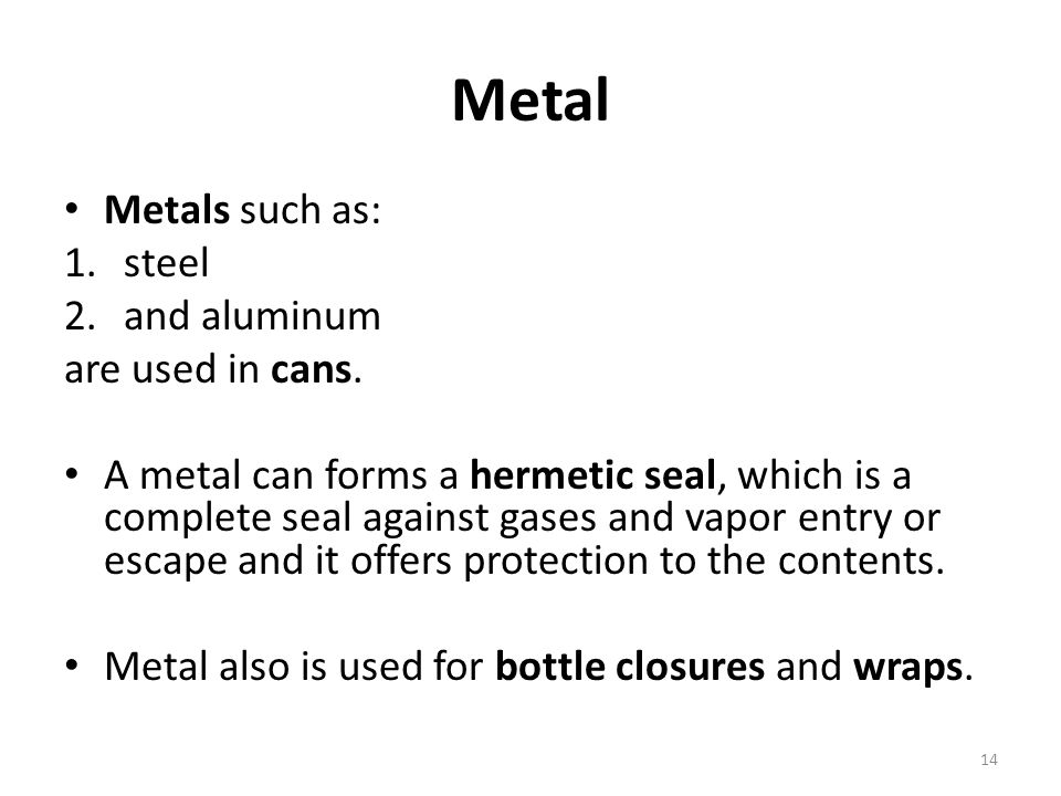 Metal Metals such as: steel and aluminum are used in cans.