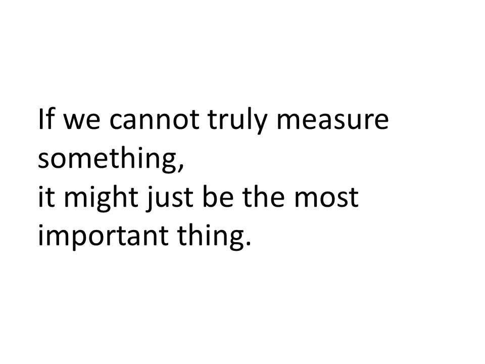 If we cannot truly measure something,