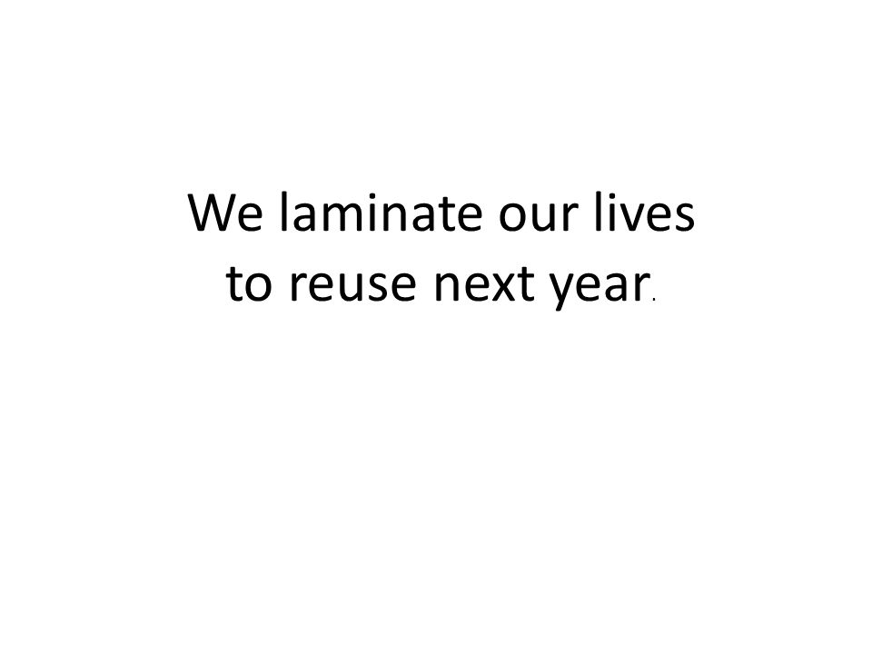 We laminate our lives to reuse next year.