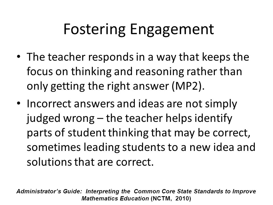 Fostering Engagement The teacher responds in a way that keeps the focus on thinking and reasoning rather than only getting the right answer (MP2).