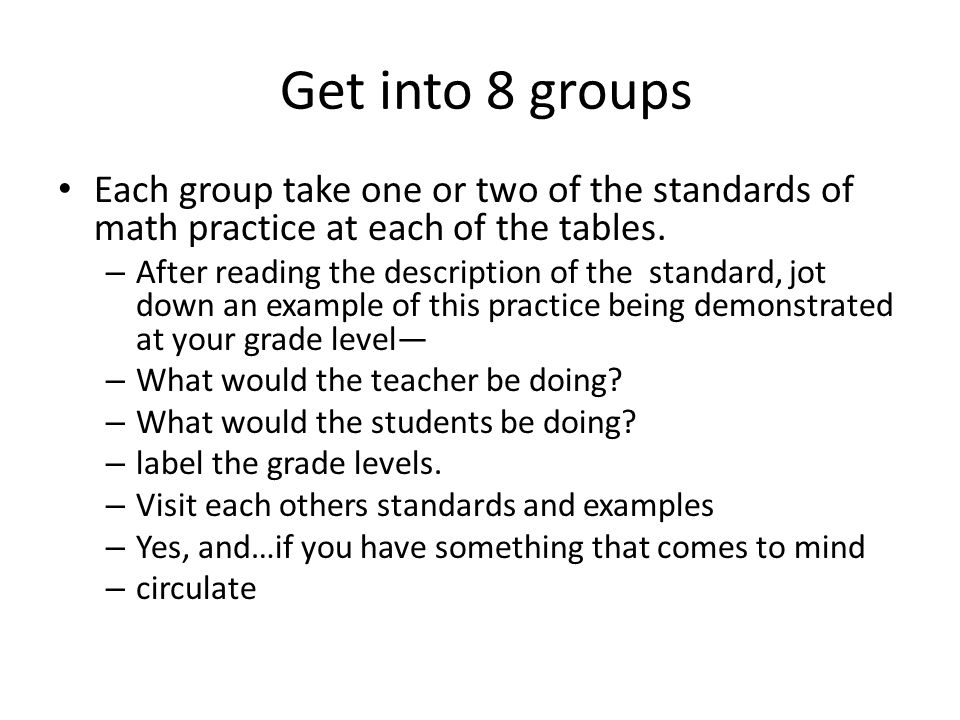 Get into 8 groups Each group take one or two of the standards of math practice at each of the tables.