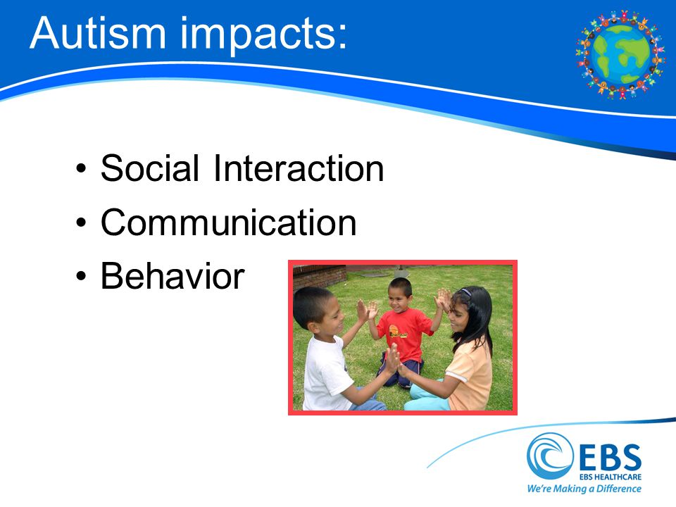 Autism impacts: Social Interaction Communication Behavior