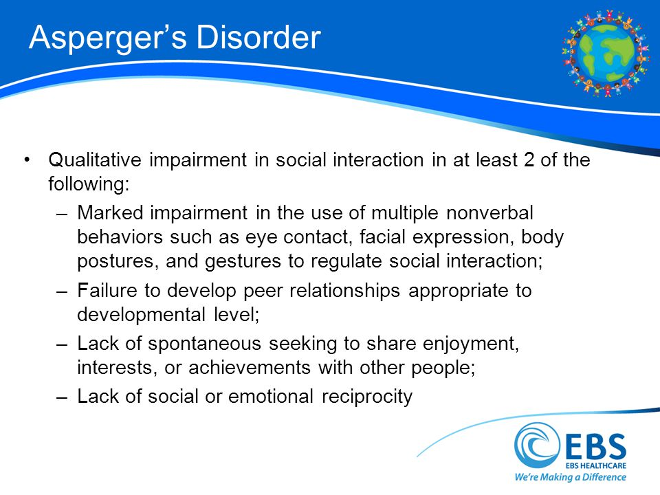 Asperger's Disorder Qualitative impairment in social interaction in at least 2 of the following:
