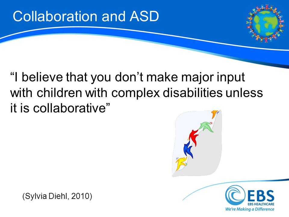 Collaboration and ASD I believe that you don't make major input with children with complex disabilities unless it is collaborative