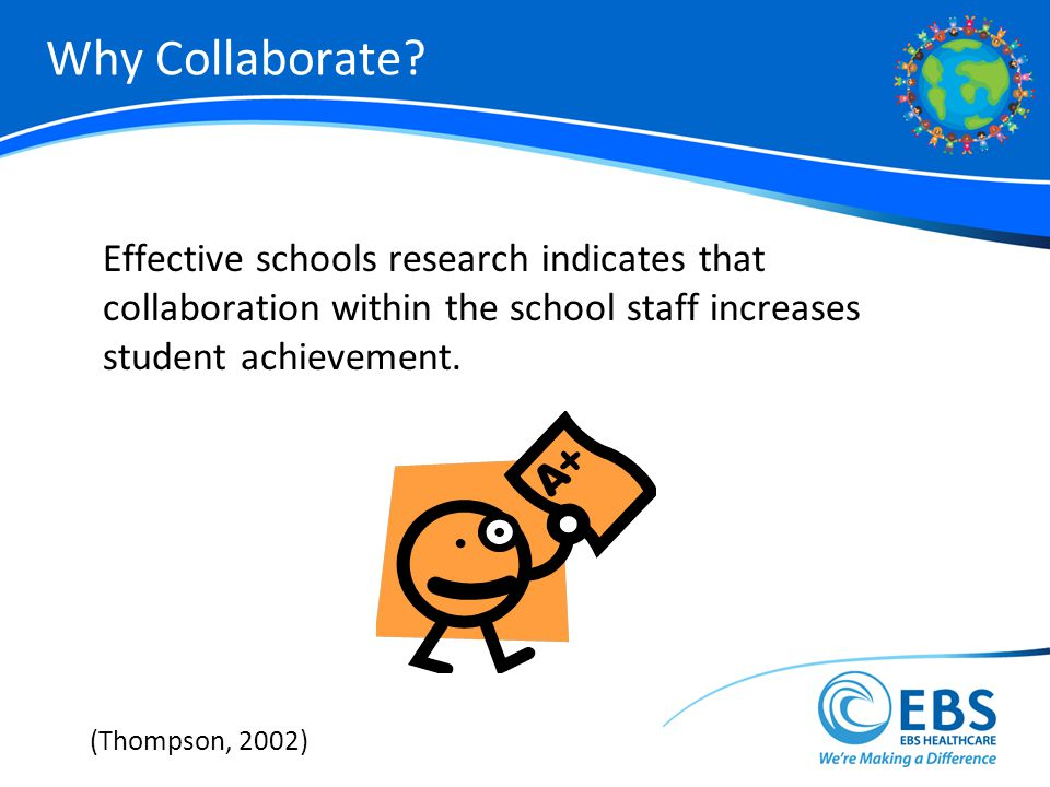Why Collaborate Effective schools research indicates that collaboration within the school staff increases student achievement.