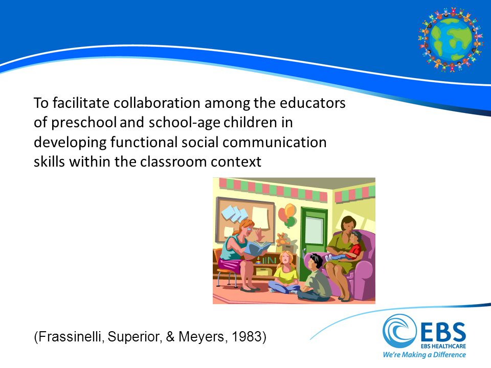To facilitate collaboration among the educators of preschool and school-age children in developing functional social communication skills within the classroom context