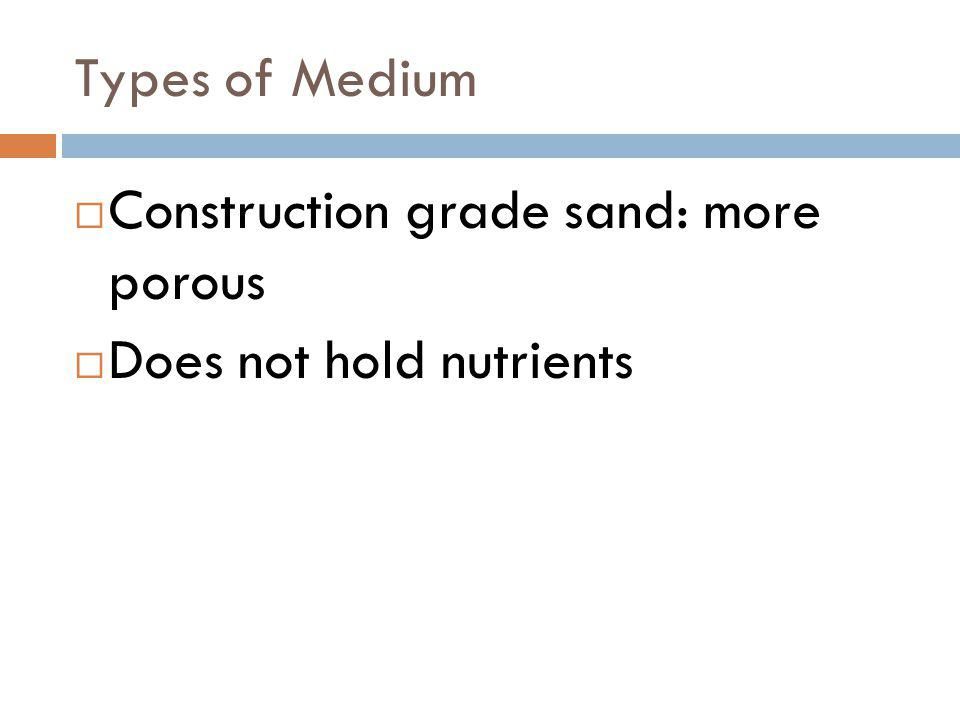 Types of Medium Construction grade sand: more porous Does not hold nutrients