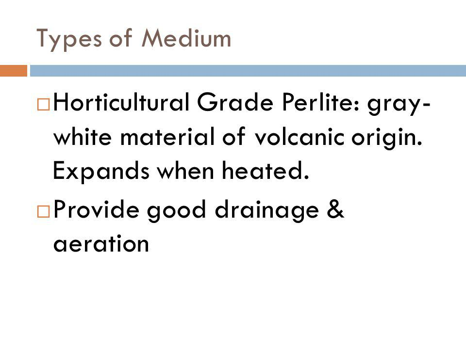 Types of Medium Horticultural Grade Perlite: gray- white material of volcanic origin. Expands when heated.