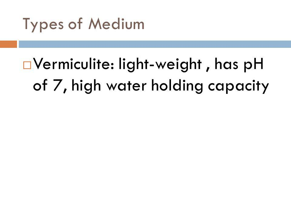 Types of Medium Vermiculite: light-weight , has pH of 7, high water holding capacity