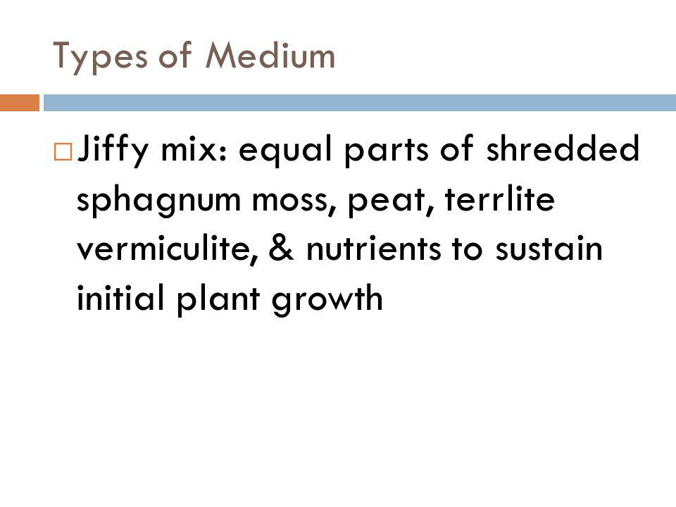 Types of Medium Jiffy mix: equal parts of shredded sphagnum moss, peat, terrlite vermiculite, & nutrients to sustain initial plant growth.