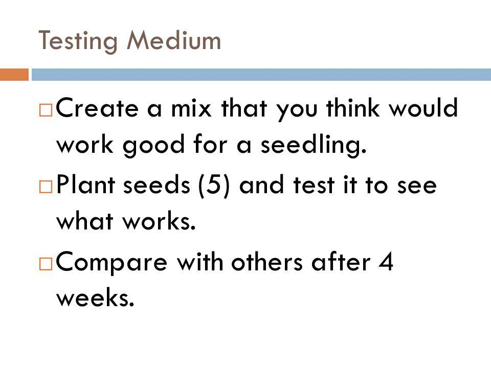 Testing Medium Create a mix that you think would work good for a seedling. Plant seeds (5) and test it to see what works.