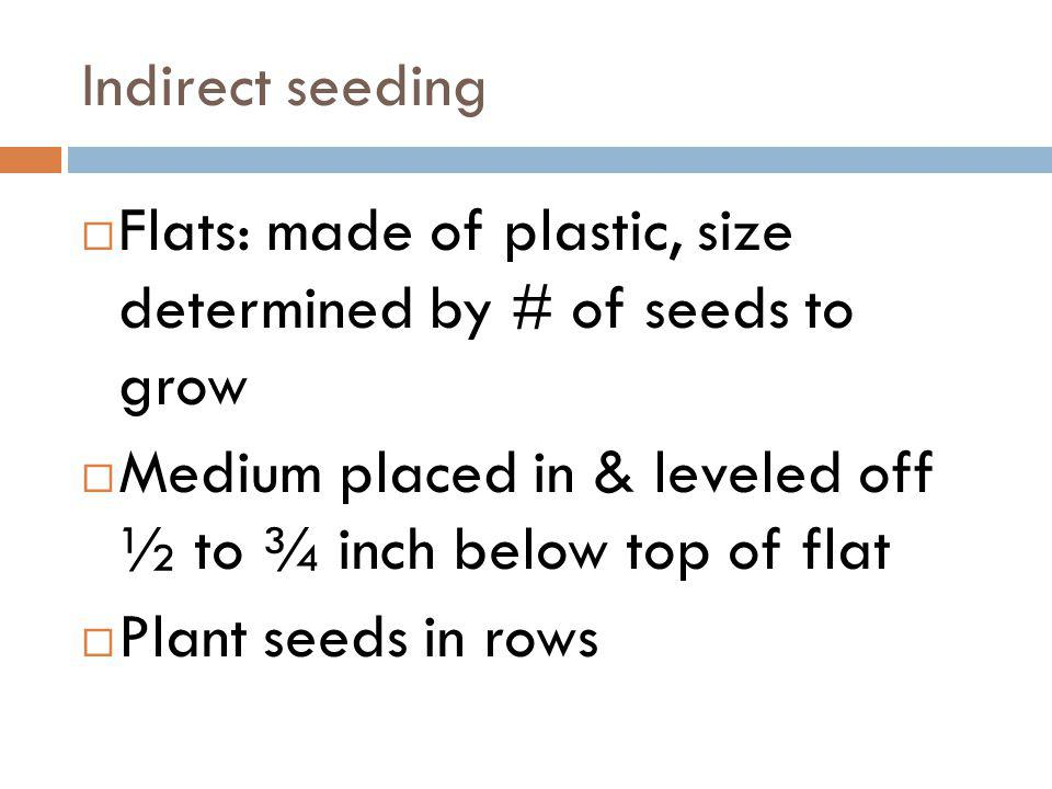 Indirect seeding Flats: made of plastic, size determined by # of seeds to grow. Medium placed in & leveled off ½ to ¾ inch below top of flat.