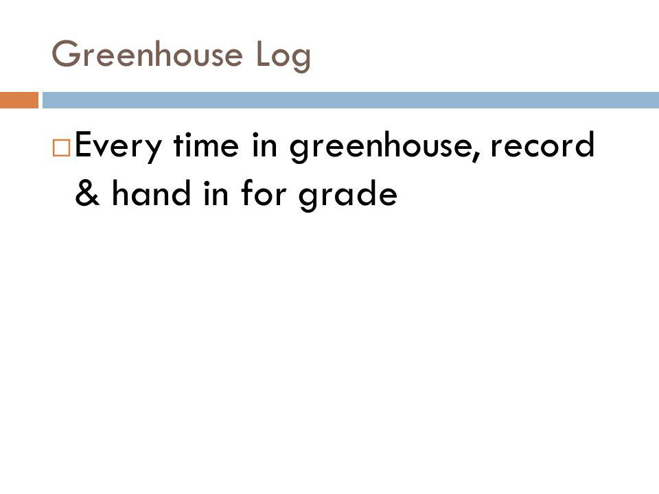 Greenhouse Log Every time in greenhouse, record & hand in for grade