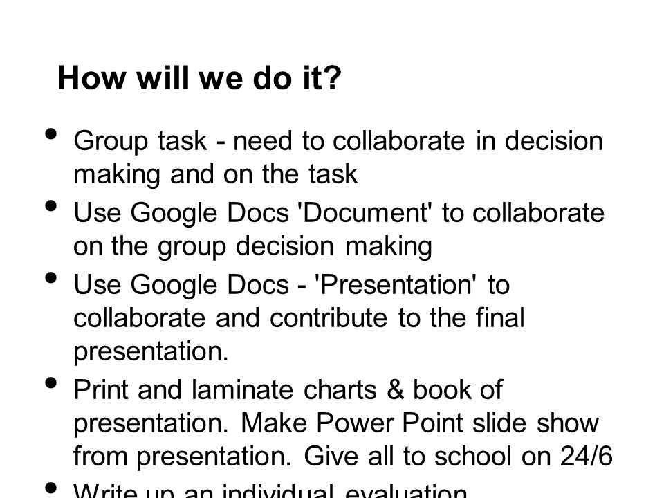How will we do it Group task - need to collaborate in decision making and on the task.