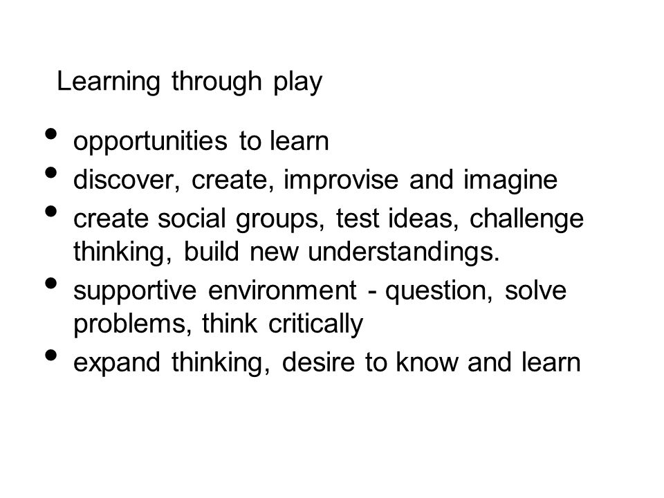 Learning through play opportunities to learn. discover, create, improvise and imagine.