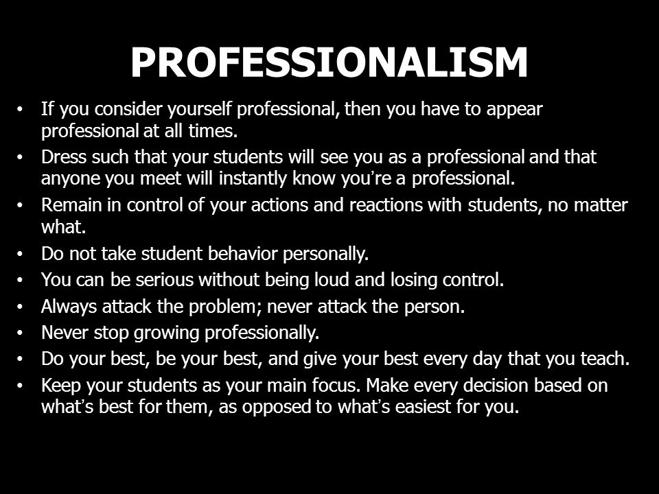 PROFESSIONALISM If you consider yourself professional, then you have to appear professional at all times.