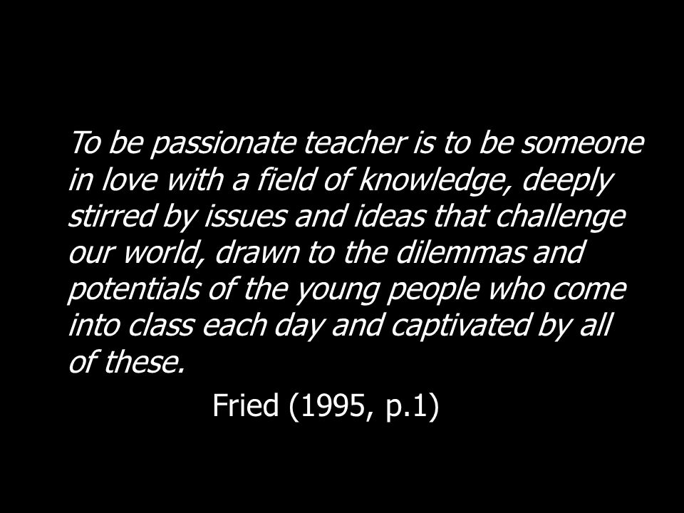 To be passionate teacher is to be someone in love with a field of knowledge, deeply stirred by issues and ideas that challenge our world, drawn to the dilemmas and potentials of the young people who come into class each day and captivated by all of these.