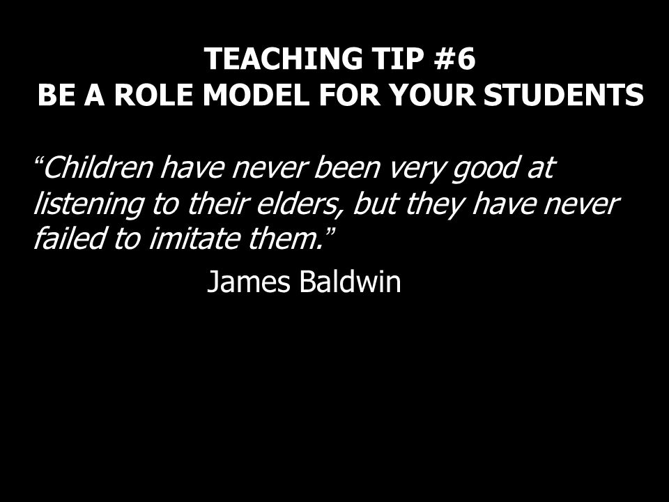 TEACHING TIP #6 BE A ROLE MODEL FOR YOUR STUDENTS