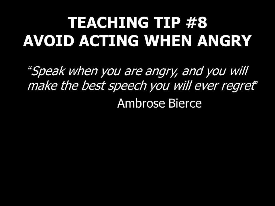 TEACHING TIP #8 AVOID ACTING WHEN ANGRY