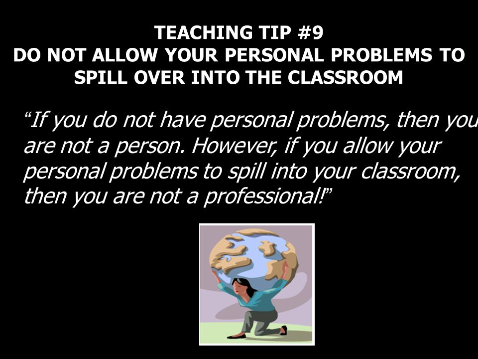 TEACHING TIP #9 DO NOT ALLOW YOUR PERSONAL PROBLEMS TO SPILL OVER INTO THE CLASSROOM