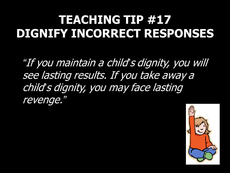 TEACHING TIP #17 DIGNIFY INCORRECT RESPONSES
