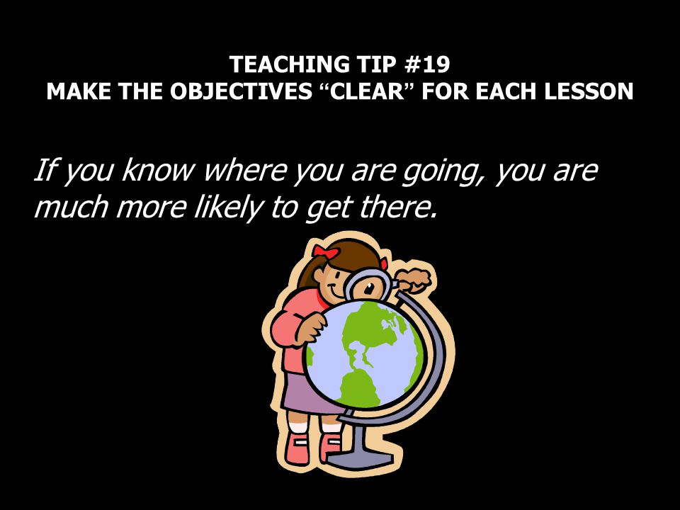 TEACHING TIP #19 MAKE THE OBJECTIVES CLEAR FOR EACH LESSON