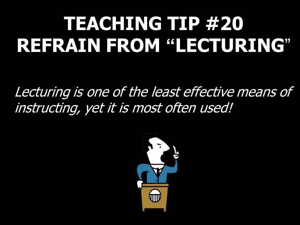 TEACHING TIP #20 REFRAIN FROM LECTURING