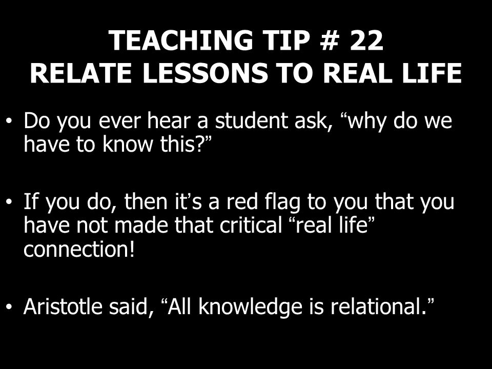 TEACHING TIP # 22 RELATE LESSONS TO REAL LIFE