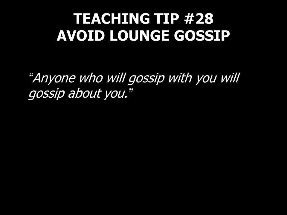 TEACHING TIP #28 AVOID LOUNGE GOSSIP