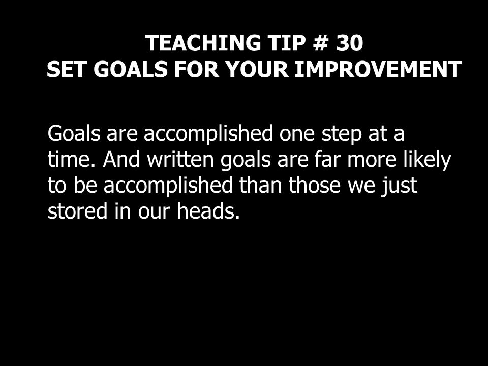 TEACHING TIP # 30 SET GOALS FOR YOUR IMPROVEMENT