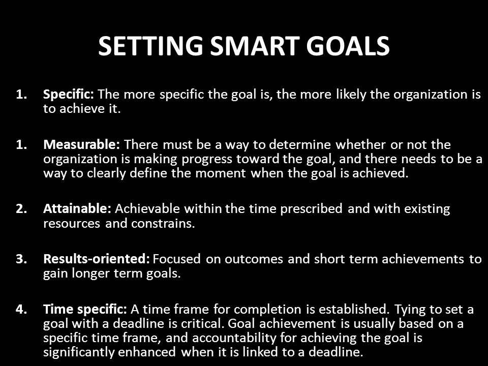 SETTING SMART GOALS Specific: The more specific the goal is, the more likely the organization is to achieve it.